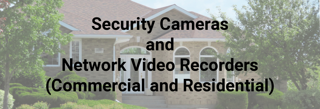 Security Cameras and Network Video Recorders (Commercial and Residential)